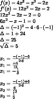 \\f(x)= 4x^3 - x^2 - 2x\\ f'(x)=12x^2-2x-2\\ 12x^2-2x-2=0\\ 6x^2-x-1=0\\ \Delta=(-1)^2-4\cdot6\cdot(-1)\\ \Delta=1+24\\ \Delta=25\\ \sqrt{\Delta}=5\\ \\x_1=\frac{-(-1)-5}{2\cdot6}\\ x_1=\frac{-4}{12}\\ x_1=-\frac{1}{3}\\\\ x_2=\frac{-(-1)+5}{2\cdot6}\\ x_2=\frac{6}{12}\\ x_2=\frac{1}{2}\\\\