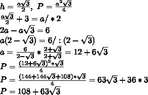\\h=\frac{a\sqrt3}{2}, \ P=\frac{a^2\sqrt3}{4} \\\frac{a\sqrt3}{2}+3=a/*2 \\2a-a\sqrt3=6 \\a(2-\sqrt3)=6/:(2-\sqrt3) \\a=\frac{6}{2-\sqrt3}*\frac{2+\sqrt3}{2+\sqrt3}=12+6\sqrt3 \\P=\frac{(12+6\sqrt3)^2*\sqrt3}{4} \\P=\frac{(144+144\sqrt3+108)*\sqrt3}{4}=63\sqrt3+36*3 \\P=108+63\sqrt3