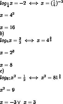\\log_{\frac14}x=-2\iff x=(\frac14)^{-2} \\ \\x=4^2 \\ \\x=16 \\b) \\log_4x=\frac32\iff x=4^{\frac32} \\ \\x=2^3 \\ \\x=8 \\c) \\log_{81}x^2=\frac12\iff x^2=81^{\frac12} \\ \\x^2=9 \\ \\x=-3 \vee \ x=3