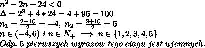 \\n^2-2n-24<0 \\\Delta=2^2+4*24=4+96=100 \\n_1=\frac{2-10}{2}=-4, \ n_2=\frac{2+10}{2}=6 \\n\in(-4,6) \ i \ n\in N_+\implies n\in\{1,2,3,4,5\} \\Odp. \ 5 \ pierwszych \ wyrazow \ tego \ ciagu \ jest \ ujemnych.