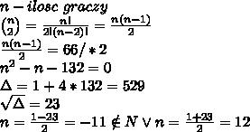 \\n - ilosc \ graczy \\{n\choose2}=\frac{n!}{2!(n-2)!}=\frac{n(n-1)}{2} \\\frac{n(n-1)}{2}=66/*2 \\n^2-n-132=0 \\\Delta=1+4*132=529 \\\sqrt\Delta=23 \\n=\frac{1-23}{2}=-11\notin N\vee n=\frac{1+23}{2}=12