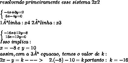 \\resolvendo\ primeiramente\ esse\ sistema\ 2x2\\\\\left \{ {{-4x+3y=2} \atop {5x-4y=0}} \right.\\ 1ª linha:x4\ 2ªlinha:x3\\ \\\left \{ {{-16x+12y=8} \atop {15x-12y=0 }} \right.\\ Isso\ implica :\\\ x=-8\ e \ y=10\\ assim , com\ a\ 3ª\ equacao,\ temos\ o\ valor\ de\ k :\\ 2x-y=k---> \ \ \ 2.(-8)-10=k \, portanto:\ k=-16