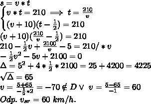 \\s=v*t \\\begin{cases}v*t=210\implies t=\frac{210}{v}\\(v+10)(t-\frac12)=210\end{cases} \\(v+10)(\frac{210}{v}-\frac12)=210 \\210-\frac12v+\frac{2100}{v}-5=210/*v \\-\frac12v^2-5v+2100=0 \\\Delta=5^2+4*\frac12*2100=25+4200=4225 \\\sqrt\Delta=65 \\v=\frac{5+65}{-\frac12*2}=-70\notin D \vee \ v=\frac{5-65}{-1}=60 \\Odp. \ v_{sr}=60 \ km/h.