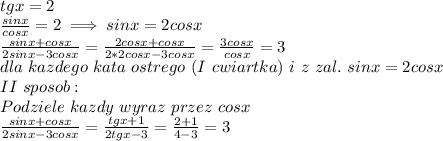 \\tgx=2 \\\frac{sinx}{cosx}=2\implies sinx=2cosx \\\frac{sinx+cosx}{2sinx-3cosx}=\frac{2cosx+cosx}{2*2cosx-3cosx}=\frac{3cosx}{cosx}=3 \\dla \ kazdego \ kata \ ostrego \ (I \ cwiartka) \ i \ z \ zal. \ sinx=2cosx \\II \ sposob: \\Podziele \ kazdy \ wyraz \ przez \ cosx \\\frac{sinx+cosx}{2sinx-3cosx}=\frac{tgx+1}{2tgx-3}=\frac{2+1}{4-3}=3