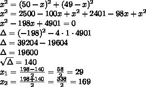 \\x^2 = (50-x)^2 + (49-x)^2\\ x^2=2500-100x+x^2+2401-98x+x^2\\ x^2-198x+4901=0\\ \Delta=(-198)^2-4\cdot1\cdot4901\\ \Delta=39204-19604\\ \Delta=19600\\ \sqrt{\Delta}=140\\ x_1=\frac{198-140}{2}=\frac{58}{2}=29\\ x_2=\frac{198+140}{2}=\frac{338}{2}=169\\