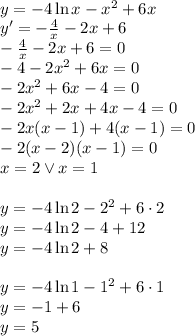 \\y=-4\ln x-x^2+6x \\ y'=-\frac{4}{x}-2x+6\\ -\frac{4}{x}-2x+6=0\\ -4-2x^2+6x=0\\ -2x^2+6x-4=0\\ -2x^2+2x+4x-4=0\\ -2x(x-1)+4(x-1)=0\\ -2(x-2)(x-1)=0\\ x=2 \vee x=1\\\\ y=-4\ln 2-2^2+6\cdot2\\ y=-4\ln2-4+12\\ y=-4\ln2+8\\\\ y=-4\ln 1-1^2+6\cdot1\\ y=-1+6\\ y=5\\