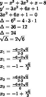 \\y = x^3 + 3x^2 + x -8\\ y'=3x^2+6x+1\\ 3x^2+6x+1=0\\ \Delta=6^2-4\cdot3\cdot1\\ \Delta=36-12\\ \Delta=24\\ \sqrt{\Delta}=2\sqrt6\\\\ x_1=\frac{-6-2\sqrt6}{2\cdot3}\\ x_1=\frac{-6-2\sqrt6}{6}\\ x_1=-1-\frac{\sqrt6}{3}\\\\ x_2=\frac{-6+2\sqrt6}{2\cdot3}\\ x_2=\frac{-6+2\sqrt6}{6}\\ x_2=-1+\frac{\sqrt6}{3}\\\\