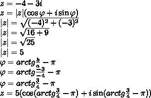 \z=-4-3i\ z=|z|(\cos \varphi +i\sin \varphi)\ |z|=\sqrt{(-4)^2+(-3)^2}\ |z|=\sqrt{16+9}\ |z|=\sqrt{25}\ |z|=5\ \varphi= arctg\frac{b}{a}-\pi\\varphi= arctg\frac{-3}{-4}-\pi\ \varphi= arctg\frac{3}{4}-\pi\ z=5(\cos (arctg\frac{3}{4}-\pi) +i\sin (arctg\frac{3}{4}-\pi))\