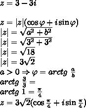 \z=3-3i\\ z=|z|(\cos \varphi +i\sin\varphi)\ |z|=\sqrt{a^2+b^2}\ |z|=\sqrt{3^2+3^2}\ |z|=\sqrt{18}\ |z|=3\sqrt2\ a>0\Rightarrow\varphi=arctg\ \frac{a}{b}\ arctg\ \frac{3}{3}=\ arctg\ 1=\frac{\pi}{4}\ z=3\sqrt{2}(\cos \frac{\pi}{4} +i\sin\frac{\pi}{4})