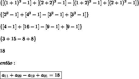 \{[(1+1)^2-1]+[(2+2)^2-1]-[(1+2)^2-1]+[(2+1)^2-1]\}\\\\\{[2^2-1]+[4^2-1]-[3^2-1]+[3^2-1]\}\\\\\{[4-1]+[16-1]-[9-1]+[9-1]\}\\\\\{3+15-8+8\}\\\\18\\\\ ent\~ao:\\\\\boxed{a_{11}+a_{22}-a_{12}+a_{21}=18}