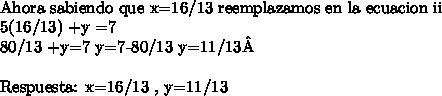 \ \Ahora sabiendo que x=16/13 reemplazamos en la ecuacion ii5(16/13) +y =780/13 +y=7 y=7-80/13 y=11/13\ \Respuesta: x=16/13 , y=11/13