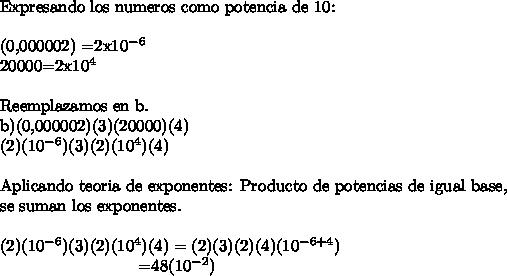 \ \Expresando los numeros como potencia de 10:\ \(0,000002) =2x10^{-6}20000=2x10^4\ \Reemplazamos en b.b)(0,000002)(3)(20000)(4)(2)(10^{-6})(3)(2)(10^4)(4)\ \Aplicando teoria de exponentes: Producto de potencias de igual base,\\ se suman los exponentes.\ \(2)(10^{-6})(3)(2)(10^4)(4) =(2)(3)(2)(4)(10^{-6+4})\  \  \  \  \   \  \  \  \   \  \  \  \   \  \  \  \   \  \  \  \   \  \  \  \ =48(10^{-2})