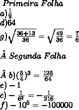\ Primeira\Folha\newline\ a)\frac{1}{9}\newline d)64\newline g)\sqrt{\frac{36+13}{36}}=\sqrt{\frac{49}{36}}=\frac{7}{6}\newline\newlineSegunda\ Folha\newline\newlineb)(\frac{5}{4})^3=\frac{125}{64}\newline e)-1\newline c)-\frac{1}{6^3}=-\frac{1}{216}\newline f)-10^5=-100000