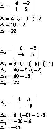 \Delta=  \left|\begin{array}{ccc}4&-2\\1&5\\\end{array}\right|\\\\ \Delta=4\cdot5-1\cdot(-2\\\Delta=20+2\\\Delta=22\\\\\\\Delta_x=  \left|\begin{array}{ccc}8&-2\\-9&5\\\end{array}\right|\\\\\Delta_x=8\cdot5-(-9)\cdot(-2)\\\Delta_x=40+9\cdot(-2)\\\Delta_x=40-18\\\Delta_x=22\\\\\\\Delta_y=  \left|\begin{array}{ccc}4&8\\1&-9\\\end{array}\right|\\\\\Delta_y=4\cdot(-9)-1\cdot8\\\Delta_y=-36-8\\\Delta=-44