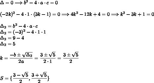 \Delta=0\Longrightarrow b^2-4\cdot a\cdot c=0\\\\(-2k)^2-4\cdot1\cdot(3k-1)=0\Longrightarrow4k^2-12k+4=0\Longrightarrow k^2-3k+1=0\\\\\Delta_2=b^2-4\cdot a\cdot c\\\Delta_2=(-3)^2-4\cdot1\cdot1\\\Delta_2=9-4\\\Delta_2=5\\\\k=\dfrac{-b\pm\sqrt{\Delta_2}}{2a}=\dfrac{3\pm\sqrt{5}}{2\cdot1}=\dfrac{3\pm\sqrt{5}}{2}\\\\\\S=\{\dfrac{3-\sqrt{5}}{2},\dfrac{3+\sqrt{5}}{2}\}