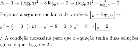 Delta=0 Rightarrow (log_ba)^2-8log_ab=0 Rightarrow (log_ba)^2-frac8{log_ba}=0\\ text{Fac{c}amos a seguinte mudanc{c}a de vari'avel: } boxed{y=log_ba} Rightarrow\\ y^2-frac8y=0  (times y) Rightarrow y^3-8=0 Rightarrow y^3=8 Rightarrow boxed{y=2}\\ therefore text{A condic{c}~ao necess'aria para que a equac{c}~ao tenha duas soluc{c}~oes}\ text{iguais 'e que }boxed{log_ba=2}.