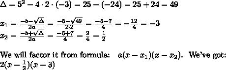 \Delta=5^2 -4 \cdot 2 \cdot (-3)=25-(-24)=25+24=49 \\ \\ x_1=\frac{-b-\sqrt{\Delta}}{2a}=\frac{-5-\sqrt{49}}{2 \cdot 2}=\frac{-5-7}{4}=-\frac{12}{4}=-3 \\ x_2= \frac{-b+\sqrt{\Delta}}{2a}=\frac{-5+7}{4}=\frac{2}{4}=\frac{1}{2} \\ \\ \hbox{We will factor it from formula:} \ \ \ a(x-x_1)(x-x_2).  \ \ \hbox{We've got:} \\ 2(x-\frac{1}{2})(x+3)
