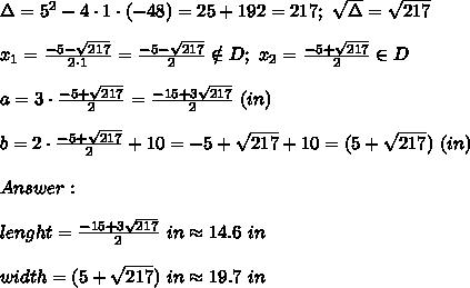 \Delta=5^2-4\cdot1\cdot(-48)=25+192=217;\ \sqrt\Delta=\sqrt{217}\\\\x_1=\frac{-5-\sqrt{217}}{2\cdot1}=\frac{-5-\sqrt{217}}{2}\notin D;\ x_2=\frac{-5+\sqrt{217}}{2}\in D\\\\a=3\cdot\frac{-5+\sqrt{217}}{2}=\frac{-15+3\sqrt{217}}{2}\ (in)\\\\b=2\cdot\frac{-5+\sqrt{217}}{2}+10=-5+\sqrt{217}+10=(5+\sqrt{217})\ (in)\\\\Answer:\\\\lenght=\frac{-15+3\sqrt{217}}{2}\ in\approx14.6\ in\\\\width=(5+\sqrt{217})\ in\approx19.7\ in