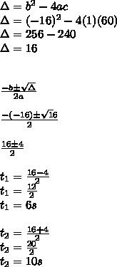 \Delta=b^{2} -4ac\\ \Delta = (-16)^{2} -4(1)(60)\\ \Delta = 256 - 240\\ \Delta = 16\\\\\\ \frac{-b\pm\sqrt\Delta}{2a}\\\\ \frac{-(-16)\pm\sqrt16}{2}\\\\ \frac{16 \pm4}{2}\\\\ t_{1}=\frac{16-4}{2}\\ t_{1}=\frac{12}{2}\\ t_{1}=6s\\\\ t_{2}=\frac{16+4}{2}\\ t_{2}=\frac{20}{2}\\ t_{2}={10}s