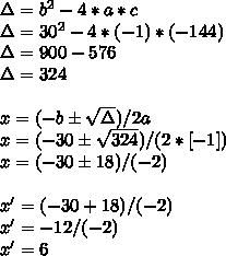 \Delta=b^{2}-4*a*c\\\Delta=30^{2}-4*(-1)*(-144)\\\Delta=900-576\\\Delta=324\\\\x=(-b\pm\sqrt{\Delta})/2a\\x=(-30\pm\sqrt{324})/(2*[-1])\\x=(-30\pm18)/(-2)\\\\x'=(-30+18)/(-2)\\x'=-12/(-2)\\x'=6
