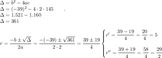 \Delta=b^2-4ac\\\Delta=(-39)^2-4\cdot2\cdot145~~~~~~.\\\Delta=1.521-1.160\\\Delta=361\\\\r= \dfrac{-b\pm \sqrt{\Delta} }{2a}= \dfrac{-(-39)\pm \sqrt{361} }{2\cdot2}= \dfrac{39\pm19}{4}\begin{cases}r'= \dfrac{39-19}{4}= \dfrac{20}{4}=5\\\\r''= \dfrac{39+19}{4}= \dfrac{58}{4}=\dfrac{29}{2}\end{cases}