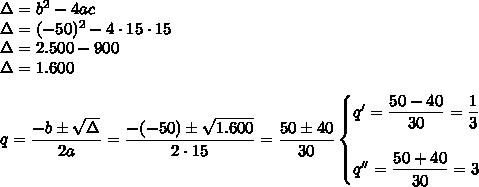 \Delta=b^2-4ac\\\Delta=(-50)^2-4\cdot 15\cdot 15\\\Delta=2.500-900\\\Delta=1.600\\\\q= \dfrac{-b\pm \sqrt{\Delta} }{2a}= \dfrac{-(-50)\pm \sqrt{1.600} }{2\cdot 15}= \dfrac{50\pm40}{30}\begin{cases}q'= \dfrac{50-40}{30}=\dfrac{1}{3}\\\\ q''= \dfrac{50+40}{30}=3 \end{cases}