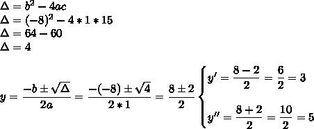 \Delta=b^2-4ac\\\Delta=(-8)^2-4*1*15\\\Delta=64-60\\\Delta=4\\\\y= \dfrac{-b\pm \sqrt{\Delta} }{2a}= \dfrac{-(-8)\pm \sqrt{4} }{2*1}= \dfrac{8\pm2}{2}\begin{cases}y'= \dfrac{8-2}{2} = \dfrac{6}{2}=3\\\\y''= \dfrac{8+2}{2}= \dfrac{10}{2}=5   \end{cases}