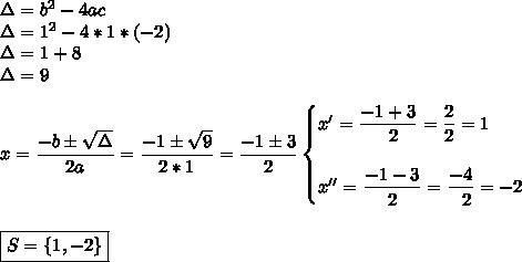 \Delta=b^2-4ac\\\Delta=1^2-4*1*(-2)\\\Delta=1+8\\\Delta=9\\\\x= \dfrac{-b\pm \sqrt{\Delta} }{2a}= \dfrac{-1\pm \sqrt{9} }{2*1}= \dfrac{-1\pm3}{2}\begin{cases}x'= \dfrac{-1+3}{~~2}= \dfrac{2}{2}=1\\\\x''= \dfrac{-1-3}{2}= \dfrac{-4}{~~2}=-2    \end{cases}\\\\\\\boxed{S=\{1,-2\}}