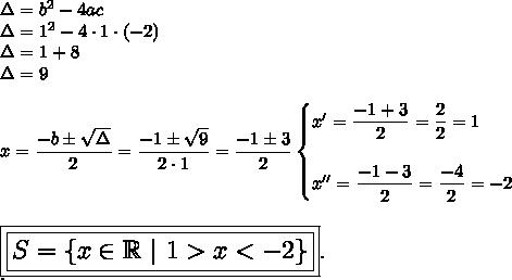 \Delta=b^2-4ac\\\Delta=1^2-4\cdot1\cdot(-2)\\\Delta=1+8\\\Delta=9\\\\x= \dfrac{-b\pm \sqrt{\Delta} }{2}= \dfrac{-1\pm \sqrt{9} }{2\cdot1}= \dfrac{-1\pm3}{2}\begin{cases}x'= \dfrac{-1+3}{2}= \dfrac{2}{2}=1\\\\x''= \dfrac{-1-3}{2}= \dfrac{-4}{2}=-2    \end{cases}\\\\\\\Large\boxed{\boxed{S=\{x\in\mathbb{R}~|~1>x<-2\}}}.\\.