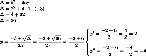 \Delta=b^2-4ac\\\Delta=2^2+4\cdot1\cdot(-8)\\\Delta=4+32\\\Delta=36\\\\x= \dfrac{-b\pm \sqrt{\Delta} }{2a}= \dfrac{-2\pm \sqrt{36} }{2\cdot1}= \dfrac{-2\pm6}{2}\begin{cases}x'= \dfrac{-2+6}{2}= \dfrac{4}{2}=2~~.\\\\x''= \dfrac{-2-6}{2}= \dfrac{-8}{~~2}=-4    \end{cases}