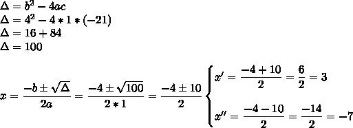 \Delta=b^2-4ac\\\Delta=4^2-4*1*(-21)\\\Delta=16+84\\\Delta=100\\\\x= \dfrac{-b\pm \sqrt{\Delta} }{2a}= \dfrac{-4\pm \sqrt{100} }{2*1}= \dfrac{-4\pm10}{2}\begin{cases}x'= \dfrac{-4+10}{2}= \dfrac{6}{2}=3\\\\x''= \dfrac{-4-10}{2}= \dfrac{-14}{2} =-7   \end{cases}