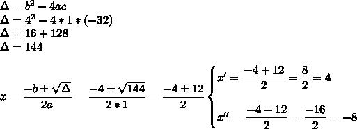 \Delta=b^2-4ac\\\Delta=4^2-4*1*(-32)\\\Delta=16+128\\\Delta=144\\\\x= \dfrac{-b\pm \sqrt{\Delta} }{2a}= \dfrac{-4\pm \sqrt{144} }{2*1}= \dfrac{-4\pm12}{2}\begin{cases}x'= \dfrac{-4+12}{2}= \dfrac{8}{2}=4\\\\x''= \dfrac{-4-12}{2}= \dfrac{-16}{2}=-8    \end{cases}