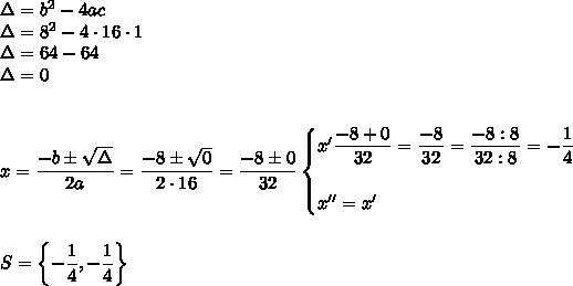 \Delta=b^2-4ac\\\Delta=8^2-4\cdot16\cdot1\\\Delta=64-64\\\Delta=0\\\\\\x= \dfrac{-b\pm \sqrt{\Delta} }{2a}= \dfrac{-8\pm \sqrt{0} }{2\cdot16} = \dfrac{-8\pm0}{32}\begin{cases}x'\dfrac{-8+0}{32} = \dfrac{-8}{32}= \dfrac{-8:8}{32:8}=- \dfrac{1}{4}\\\\x''=x'\end{cases}\\\\\\S=\left\{- \dfrac{1}{4} ,- \dfrac{1}{4}\right\}
