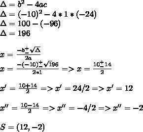 \Delta=b^2-4ac\\\Delta=(-10)^2-4*1*(-24)\\\Delta=100-(-96)\\\Delta=196\\\\x=\frac{-b^+_-\sqrt\Delta}{2a}\\x=\frac {-(-10)^+_-\sqrt196}{2*1}=>x=\frac{10^+_-14}{2}\\\\x'=\frac{10+14}{2}=>x'=24/2=>x'=12\\\\x''=\frac{10-14}{2}=>x''=-4/2=>x''=-2\\\\S=(12,-2)