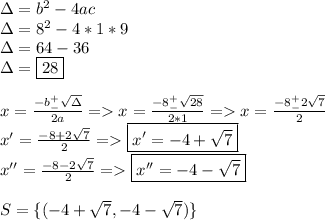 \Delta=b^2-4ac\\\Delta=8^2-4*1*9\\\Delta=64-36\\\Delta=\boxed{28}\\\\x=\frac{-b^+_-\sqrt\Delta}{2a}=>x=\frac{-8^+_-\sqrt{28}}{2*1}=>x=\frac{-8^+_-2\sqrt{7}}{2}\\x'=\frac{-8+2\sqrt{7}}{2}=>\boxed{x'={-4+\sqrt7}}\\x''=\frac{-8-2\sqrt7}{2}=>\boxed{x''=-4-\sqrt7}\\\\S= \{(-4+\sqrt7,-4-\sqrt7)\}