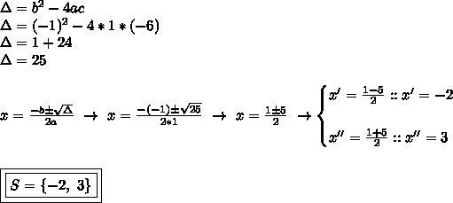 \Delta=b ^{2}-4ac\\\Delta=(-1) ^{2}-4*1*(-6)\\\Delta=1+24\\\Delta=25\\\\x= \frac{-b\pm \sqrt{\Delta} }{2a}~\to~x= \frac{-(-1)\pm \sqrt{25} }{2*1}~\to~x= \frac{1\pm5}{2}~\to\begin{cases}x'= \frac{1-5}{2}::x'=-2\\\\x''= \frac{1+5}{2}::x''=3  \end{cases}\\\\\\\boxed{\boxed{S=\{-2,~3\}}}