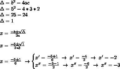 \Delta=b ^{2}-4ac\\\Delta=5 ^{2}-4*3*2\\\Delta=25-24\\\Delta=1\\\\\\x= \frac{-b\pm \sqrt{\Delta} }{2a}\\\\x= \frac{-5\pm \sqrt{1} }{2*3}\\\\x= \frac{-5\pm1}{6}~\to\begin{cases}x'= \frac{-5+1}{6}~\to~x'= \frac{-4}{2}~\to~x'=-2\\x''= \frac{-5-1}{2}~\to~x''= \frac{-6}{2}~\to~x''=-3    \end{cases}