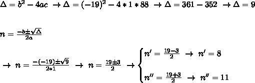 \Delta=b ^{2}-4ac~\to\Delta=(-19) ^{2}-4*1*88~\to\Delta=361-352~\to\Delta=9\\\\\\n= \frac{-b\pm \sqrt{\Delta} }{2a}\\\\ ~\to~n= \frac{-(-19)\pm \sqrt{9} }{2*1}~\to~n=\frac{19\pm3}{2}~\to\begin{cases}n'=\frac{19-3}{2}~\to~n'=8\\\\n''= \frac{19+3}{2}~\to~n''=11  \end{cases}