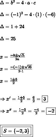 \Delta = b^{2} - 4 \cdot a \cdot c\\\\\Delta = (-1)^{2} - 4 \cdot (1) \cdot (-6)\\\\\Delta =1+24\\\\\Delta =25\\\\\\x =\frac{-b \pm \sqrt{\Delta}}{2a}\\\\x =\frac{-(-1) \pm \sqrt{25}}{2 \cdot 1}\\\\x =\frac{1 \pm 5}{2}\\\\\\\Rightarrow x' =\frac{1 + 5}{2} = \frac{6}{2} = \boxed{3}\\\\\Rightarrow x'' = \frac{1 - 5}{2}= \frac{-4}{2}= \boxed{-2}\\\\\\\boxed{\boxed{S =\{-2,3\}}}