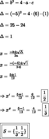 \Delta = b^{2} - 4 \cdot a \cdot c\\\\\Delta = (-5)^{2} - 4 \cdot (6) \cdot (1)\\\\\Delta = 25-24\\\\\Delta = 1\\\\\\x = \frac{-b \pm \sqrt{\Delta}}{2a}\\\\x = \frac{-(-5) \pm \sqrt{1}}{2 \cdot 6}\\\\x = \frac{5 \pm 1}{12}\\\\\\\Rightarrow x' = \frac{5 + 1}{12} = \frac{6}{12} = \boxed{\frac{1}{2}}\\\\\Rightarrow x'' = \frac{5 - 1}{12} = \frac{4}{12} = \boxed{\frac{1}{3}}\\\\\\\boxed{\boxed{S = \{\frac{1}{3}, \frac{1}{2}\}}}