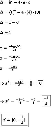 \Delta = b^{2} - 4 \cdot a \cdot c\\\\\Delta = (1)^{2} - 4 \cdot (4) \cdot (0)\\\\\Delta = 1-0\\\\\Delta = 1\\\\\\x =\frac{-b \pm \sqrt{\Delta}}{2a}\\\\x =\frac{-1 \pm \sqrt{1}}{2 \cdot 4}\\\\x =\frac{-1 \pm 1}{8}\\\\\\\Rightarrow x' = \frac{-1 + 1}{8} = \frac{0}{8} = \boxed{0}\\\\\\\Rightarrow x'' =\frac{-1 - 1}{8} = \frac{-2}{8} = \boxed{\frac{-1}{4}}\\\\\\\boxed{\boxed{S = \{0, -\frac{1}{4}\}}}