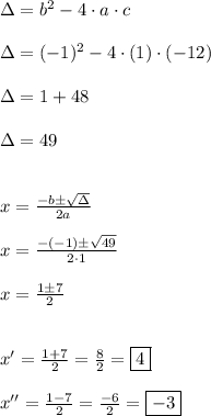 \Delta = b^{2}-4 \cdot a \cdot c\\\\\Delta = (-1)^{2} - 4 \cdot (1) \cdot (-12)\\\\\Delta = 1+48\\\\\Delta = 49\\\\\\x = \frac{-b \pm \sqrt{\Delta}}{2a}\\\\x = \frac{-(-1) \pm \sqrt{49}}{2 \cdot 1}\\\\x = \frac{1 \pm 7}{2}\\\\\\x' = \frac{1 + 7}{2} = \frac{8}{2} = \boxed{4}\\\\x'' =\frac{1 - 7}{2} = \frac{-6}{2} = \boxed{-3}