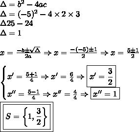 \Delta = b^2 - 4ac \\ \Delta = (- 5)^2 - 4 \times 2 \times 3 \\ \Delta 25 - 24 \\ \Delta = 1 \\\\ x = \frac{- b \pm \sqrt{\Delta }}{2a} \Rightarrow x = \frac{- (- 5) \pm 1}{2} \Rightarrow x = \frac{5 \pm 1}{2} \\\\ \begin{cases} x' = \frac{5 + 1}{4} \Rightarrow x' = \frac{6}{4} \Rightarrow \boxed{x' = \frac{3}{2}} \\ x'' = \frac{5 - 1}{4} \Rightarrow x'' = \frac{4}{4} \Rightarrow \boxed{x'' = 1} \end{cases} \\\\ \boxed{\boxed{S = \left \{ 1, \frac{3}{2} \right \}}}
