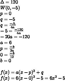 \Delta =120 \\ W(0,-5) \\ p=0 \\ q=-5\\ q=\frac{-\Delta}{4a}\\ -5 = \frac{-120}{4a} \\ -20a = -120\\ a=6\\ p=\frac{-b}{2a} \\ 0=\frac{-b}{12}\\ b=0\\ \\ f(x)=a(x-p)^2 + q \\ f(x) = 6(x-0)^2 - 5 = 6x^2 - 5