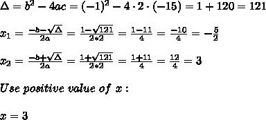 \Delta =b^2-4ac = (-1)^2 -4\cdot2\cdot (-15) = 1+120=121\\ \\x_{1}=\frac{-b-\sqrt{\Delta} }{2a}=\frac{1-\sqrt{121}}{2*2 }=\frac{ 1-11}{4}=\frac{-10}{4}=- \frac{5}{2} \\ \\x_{2}=\frac{-b+\sqrt{\Delta} }{2a}=\frac{1+\sqrt{121}}{2*2 }=\frac{ 1+11}{4}=\frac{12}{4}=3 \\ \\Use \ positive \ value \ of \ x : \\ \\ x =3