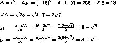 \Delta =b^2-4ac = (-16)^2 -4\cdot1\cdot 57 =256-228=28\\ \\\sqrt{\Delta } =\sqrt{28}=\sqrt{4\cdot 7}=2\sqrt{7}\\ \\y_{1}=\frac{-b-\sqrt{\Delta} }{2a}=\frac{16-2\sqrt{7}}{2 }=\frac{2 (8- \sqrt{7})}{2}= 8- \sqrt{7}\\ \\y_{2}=\frac{-b+\sqrt{\Delta} }{2a}=\frac{16+2\sqrt{7}}{2 }=\frac{2 (8+ \sqrt{7})}{2}= 8+ \sqrt{7}