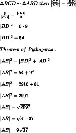 \Delta BCD\sim\Delta ABD\ then\ \frac{|CD|}{|BD|}=\frac{|BD|}{|AD|}\\\\\frac{6}{|BD|}=\frac{|BD|}{9}\\\\|BD|^2=6\cdot9\\\\|BD|^2=54\\\\Theorem\ of\ Pythagoras:\\\\|AB|^2=|BD|^2+|AD|^2\\\\|AB|^2=54+9^2\\\\|AB|^2=2916+81\\\\|AB|^2=2997\\\\|AB|=\sqrt{2997}\\\\|AB|=\sqrt{81\cdot37}\\\\|AB|=9\sqrt{37}
