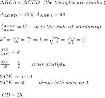 \Delta BEA\sim\Delta CED\ \ (the\ triangles\ are\ similar)\\A_{\Delta CED}=425;\ A_{\Delta BEA}=68\\\frac{A_{\Delta CED}}{A_{\Delta BEA}}=k^2-(k\ is\ the\ scale\ of\ similarity)\\k^2=\frac{425}{68}=\frac{25}{4}\Rightarrow k=\sqrt\frac{25}{4}=\frac{\sqrt{25}}{\sqrt4}=\frac{5}{2}\\\frac{|CE|}{|BE|}=k\\\frac{|CE|}{10}=\frac{5}{2}\ \ \ \ \ \ |cross\ multiply\\2|CE|=5\cdot10\2|CE|=50\ \ \ \ \ \ \ |divide\ both\ sides\ by\ 2\\\boxed{CD=25}