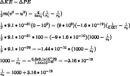 \Delta KE=\Delta PE\\ \\ \frac{1}{2} m(v^{2}-u^2)= \frac{q}{4 \pi \epsilon_0} ( \frac{1}{r_1} - \frac{1}{r_2} )\\ \\ \frac{1}{2} *9.1*10^{-31}(0-10^2)= (9*10^{9})(-1.6*10^{-19}) ( \frac{1}{0.001} - \frac{1}{r_2} )\\ \\\frac{1}{2} *9.1*10^{-31}*100= (-9*1.6*10^{-10}) ( 1000 - \frac{1}{r_2} )\\ \\ \frac{1}{2} *9.1*10^{-29}= -1.44*10^{-10}* ( 1000-\frac{1}{r_2} )\\ \\1000-\frac{1}{r_2}=- \frac{0.5*9.1*10^-{29}}{1.44*10^{-10}} =-3.16*10^{-19}\\ \\ \frac{1}{r_2}=1000+ 3.16*10^{-19}