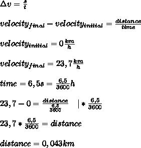 \Delta v=\frac{s}{t}\\\\ velocity_{final}-velocity_{initial}=\frac{distance}{time}\\\\ velocity_{initial}=0\frac{km}{h}\\\\ velocity_{final}=23,7\frac{km}{h}\\\\time=6,5s=\frac{6,5}{3600}h\\\\ 23,7-0=\frac{distance}{\frac{6,5}{3600}}\ \ \ |*\frac{6,5}{3600}\\\\ 23,7*\frac{6,5}{3600}=distance\\\\distance=0,043km